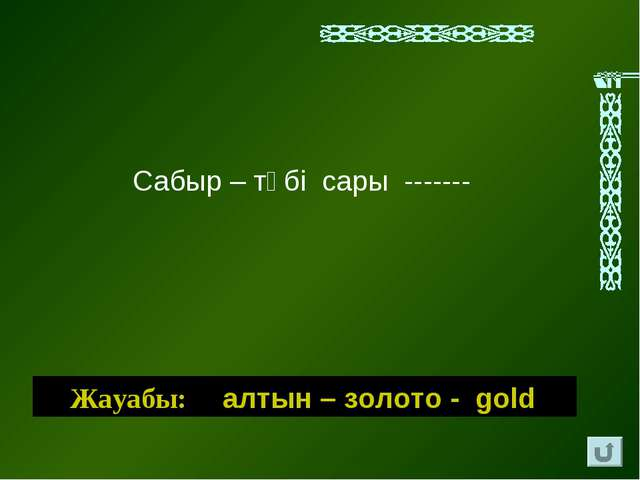 Сабыр – түбi сары ------- Жауабы: алтын – золото - gold