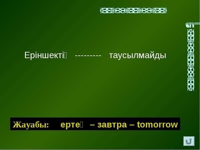 Ерiншектiң --------- таусылмайды Жауабы: ертең – завтра – tomorrow
