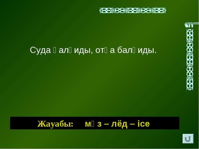 Суда қалқиды, отқа балқиды. Жауабы: мұз – лёд – ice