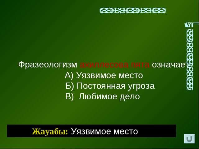 Жауабы: Уязвимое место Фразеологизм ахиллесова пята означает А) Уязвимое мест...