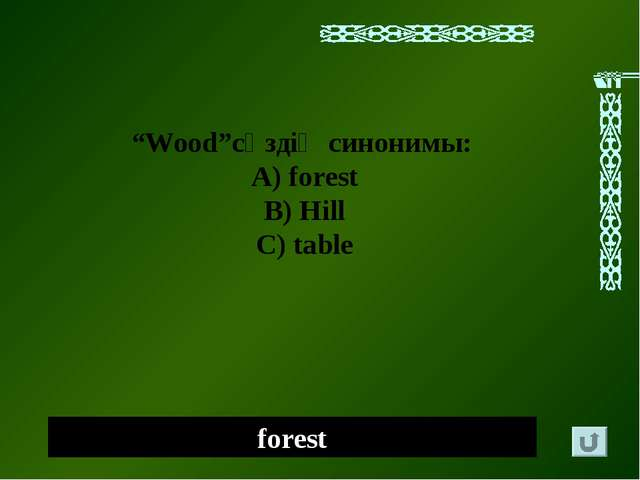 """forest """"Wood""""сөздің синонимы: А) forest B) Hill C) table"""