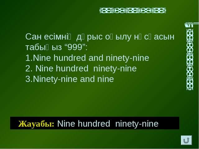 """Жауабы: Nine hundred ninety-nine Сан есімнің дұрыс оқылу нұсқасын табыңыз """"99..."""
