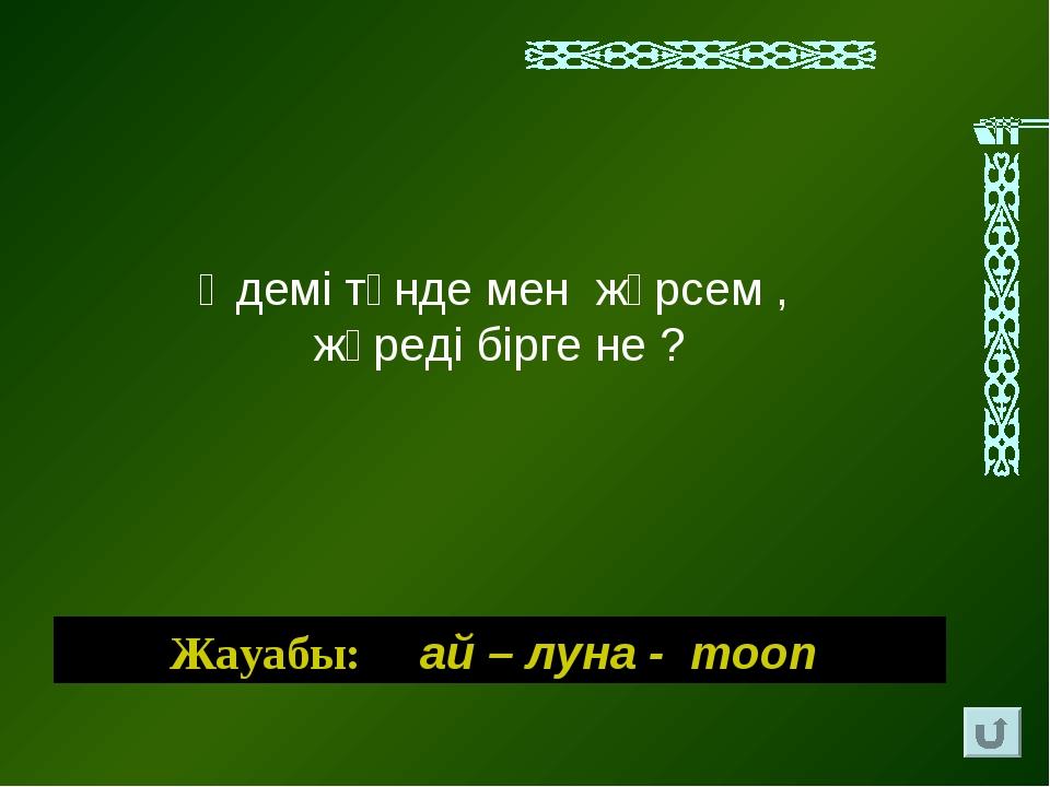 Әдемi түнде мен жүрсем , жүредi бiрге не ? Жауабы: ай – луна - moon