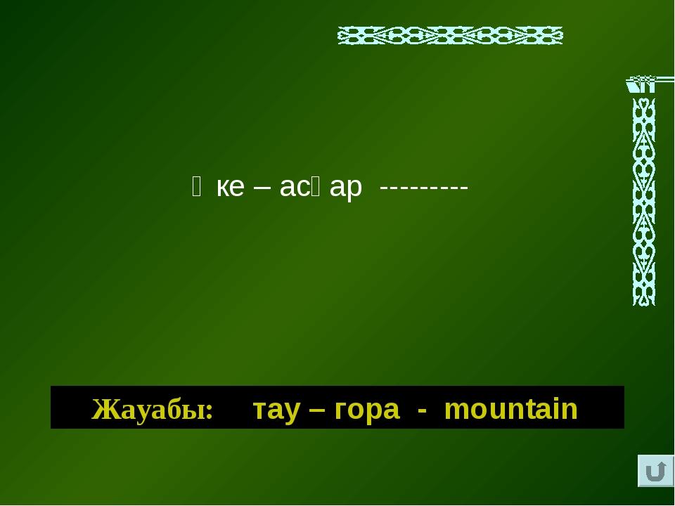 Әке – асқар --------- Жауабы: тау – гора - mountain