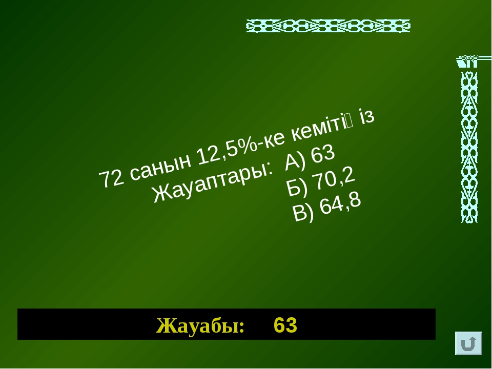 72 санын 12,5%-ке кемітіңіз Жауаптары: А) 63 Б) 70,2 В) 64,8 Жауабы: 63
