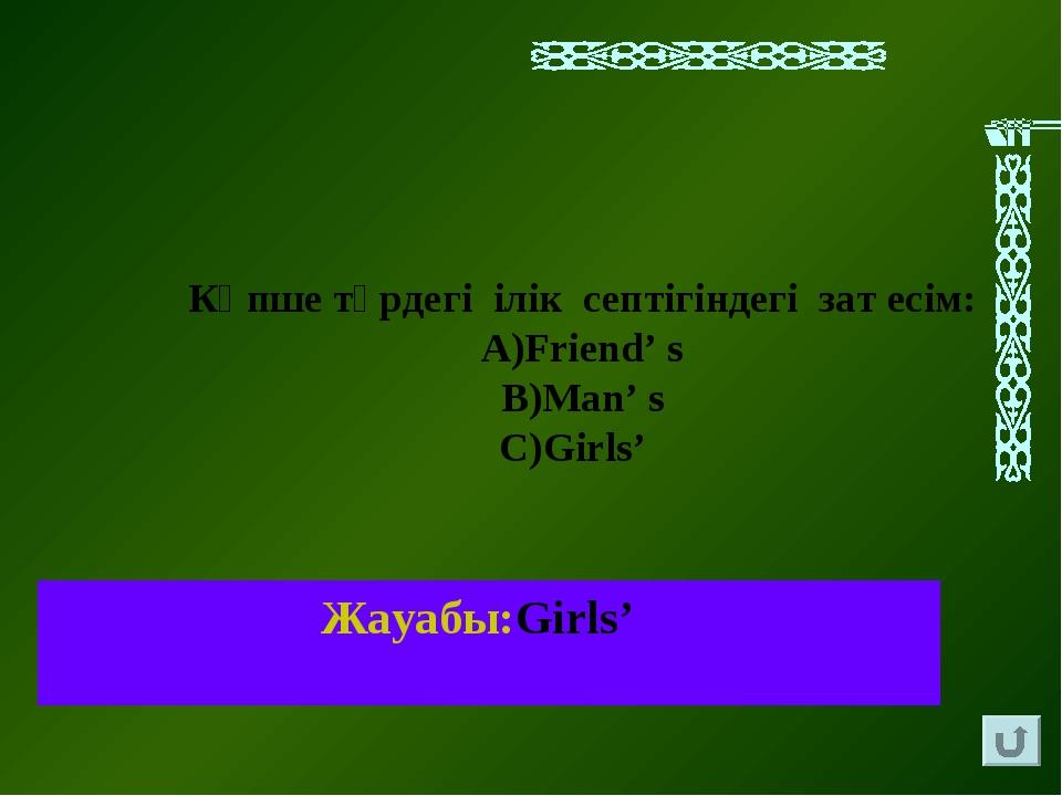 Жауабы:Girls' Көпше түрдегі ілік септігіндегі зат есім: Friend' s Man' s Girls'