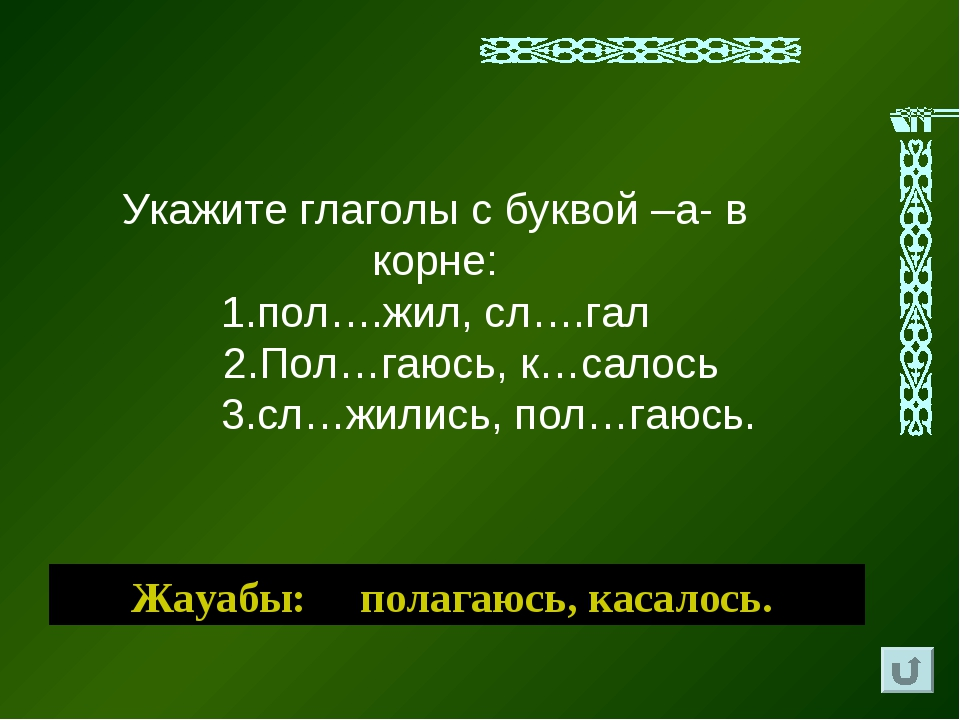 Жауабы: полагаюсь, касалось. Укажите глаголы с буквой –а- в корне: 1.пол….жил...