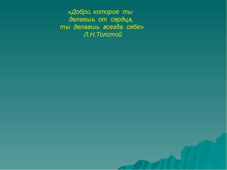 «Добро, которое ты делаешь от сердца, ты делаешь всегда себе» Л.Н.Толс...