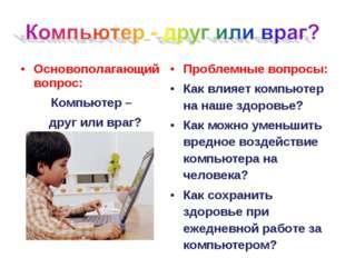 Основополагающий вопрос: Компьютер – друг или враг? Проблемные вопросы: Как в