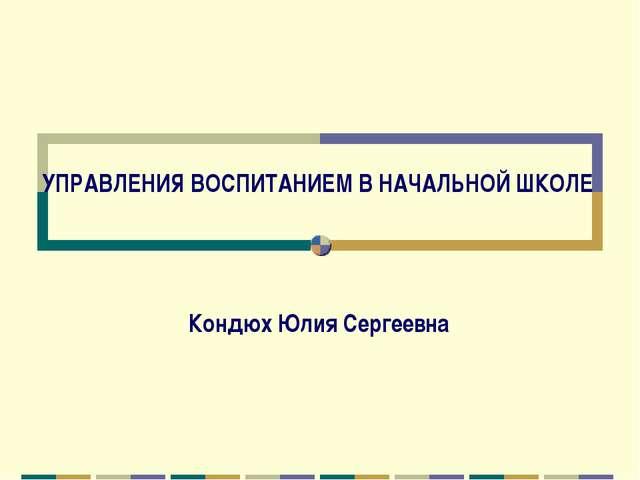 УПРАВЛЕНИЯ ВОСПИТАНИЕМ В НАЧАЛЬНОЙ ШКОЛЕ Кондюх Юлия Сергеевна