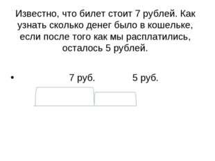 Известно, что билет стоит 7 рублей. Как узнать сколько денег было в кошельке,