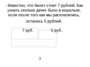 . Известно, что билет стоит 7 рублей. Как узнать сколько денег было в кошельк