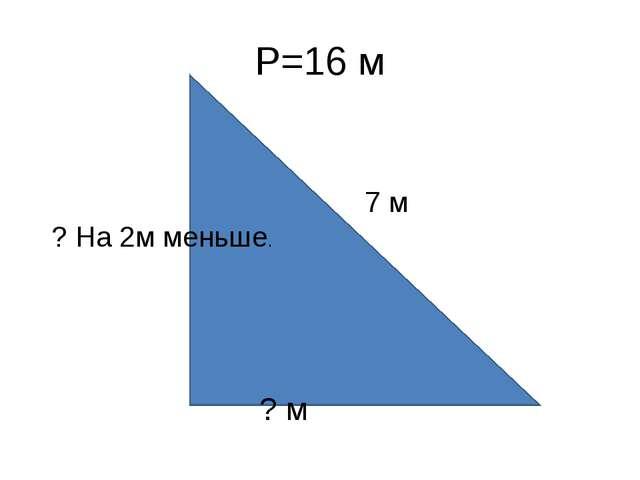 Р=16 м 7 м ? На 2м меньше. ? м