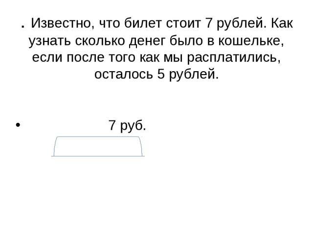. Известно, что билет стоит 7 рублей. Как узнать сколько денег было в кошельк...