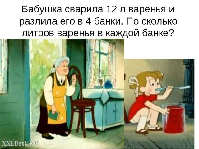 Бабушка сварила 12 л варенья и разлила его в 4 банки. По сколько литров варен...