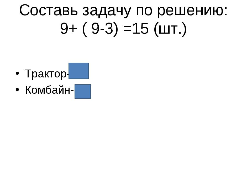 Составь задачу по решению: 9+ ( 9-3) =15 (шт.) Трактор- Комбайн-