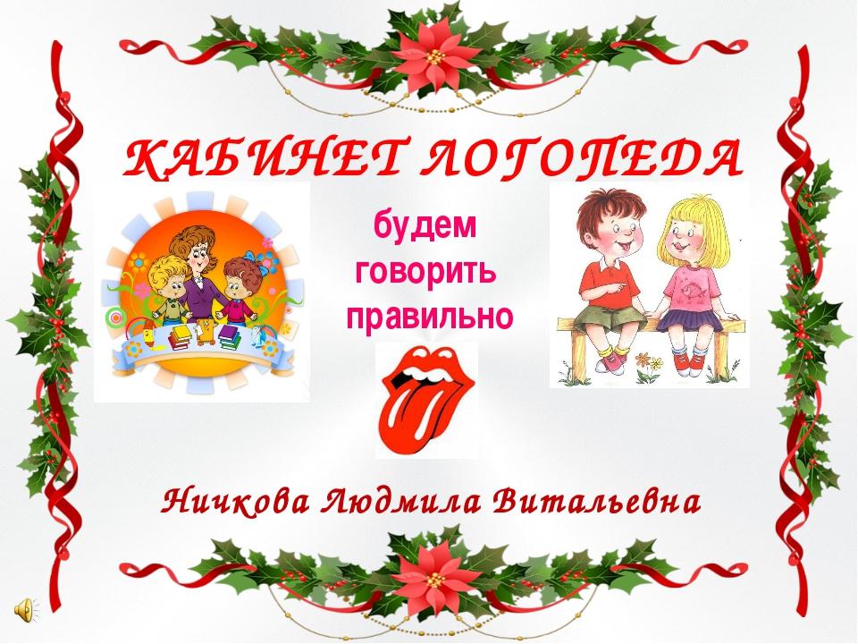 КАБИНЕТ ЛОГОПЕДА будем говорить правильно Ничкова Людмила Витальевна