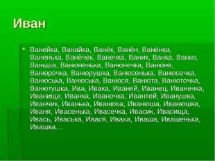 Иван Ванейка, Ванайка, Ванёк, Ванён, Ванёнка, Ваненька, Ванёчек, Ванечка, Ван