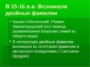 В 15-16 в.в. Возникали двойные фамилии Кашин-Оболенский, Рюмин-Звенигородский