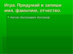 Игра. Придумай и запиши имя, фамилию, отчество. Антон Антонович Антонов