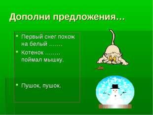 Дополни предложения… Первый снег похож на белый ……. Котенок …….. поймал мышку