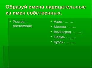 Образуй имена нарицательные из имен собственных. Ростов – ростовчане. Азов -