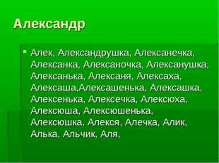 Александр Алек, Александрушка, Алексанечка, Алексанка, Алексаночка, Алексануш