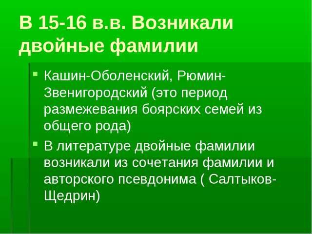 В 15-16 в.в. Возникали двойные фамилии Кашин-Оболенский, Рюмин-Звенигородский...