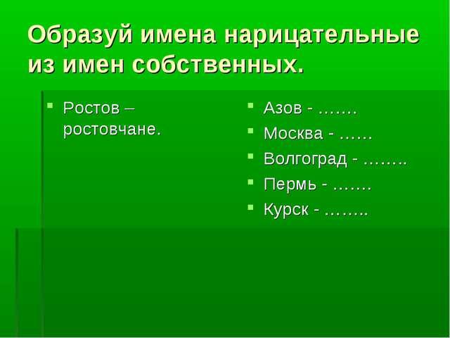 Образуй имена нарицательные из имен собственных. Ростов – ростовчане. Азов -...