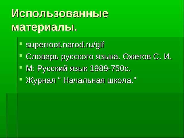 Использованные материалы. superroot.narod.ru/gif Словарь русского языка. Ожег...