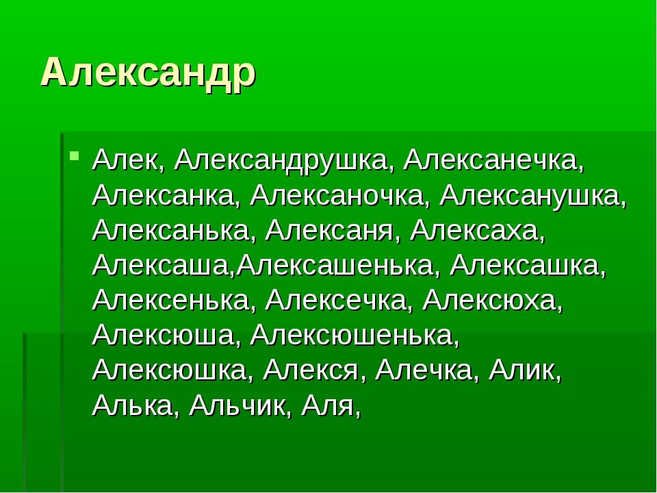 Александр Алек, Александрушка, Алексанечка, Алексанка, Алексаночка, Алексануш...