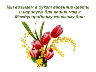 Мы возьмем в букет весенние цветы и нарисуем для наших мам к Международному ж