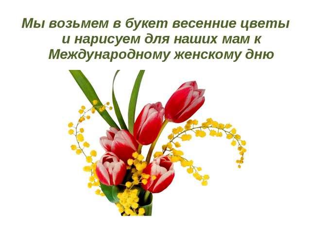 Мы возьмем в букет весенние цветы и нарисуем для наших мам к Международному ж...