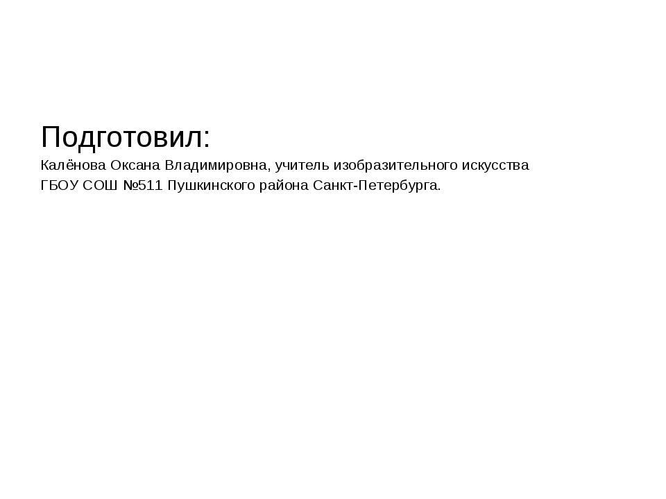 Подготовил: Калёнова Оксана Владимировна, учитель изобразительного искусства...