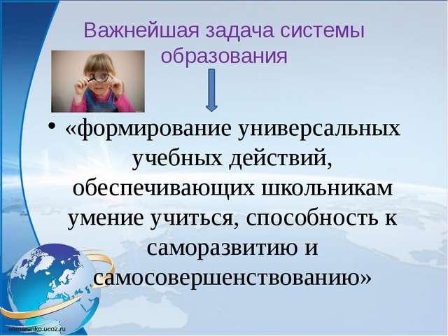 Важнейшая задача системы образования «формирование универсальных учебных дейс...