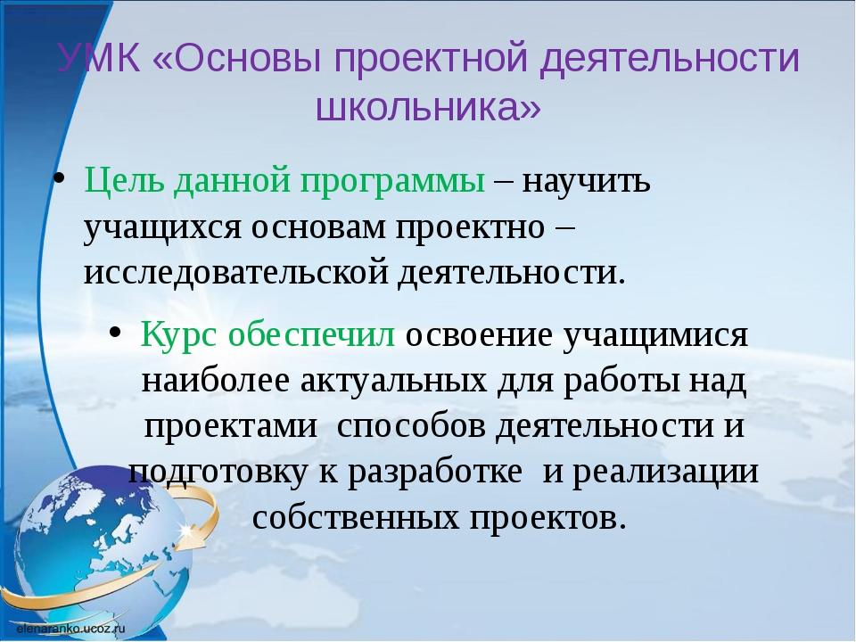 УМК «Основы проектной деятельности школьника» Цель данной программы – научить...