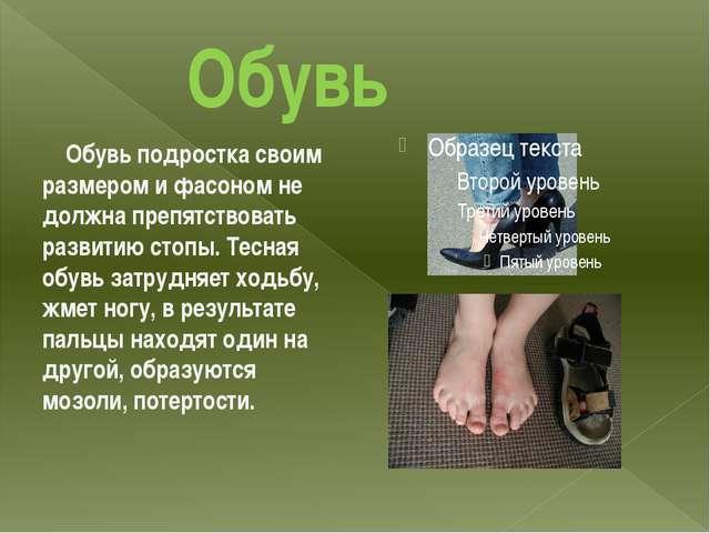 Обувь Обувь подростка своим размером и фасоном не должна препятствовать разв...