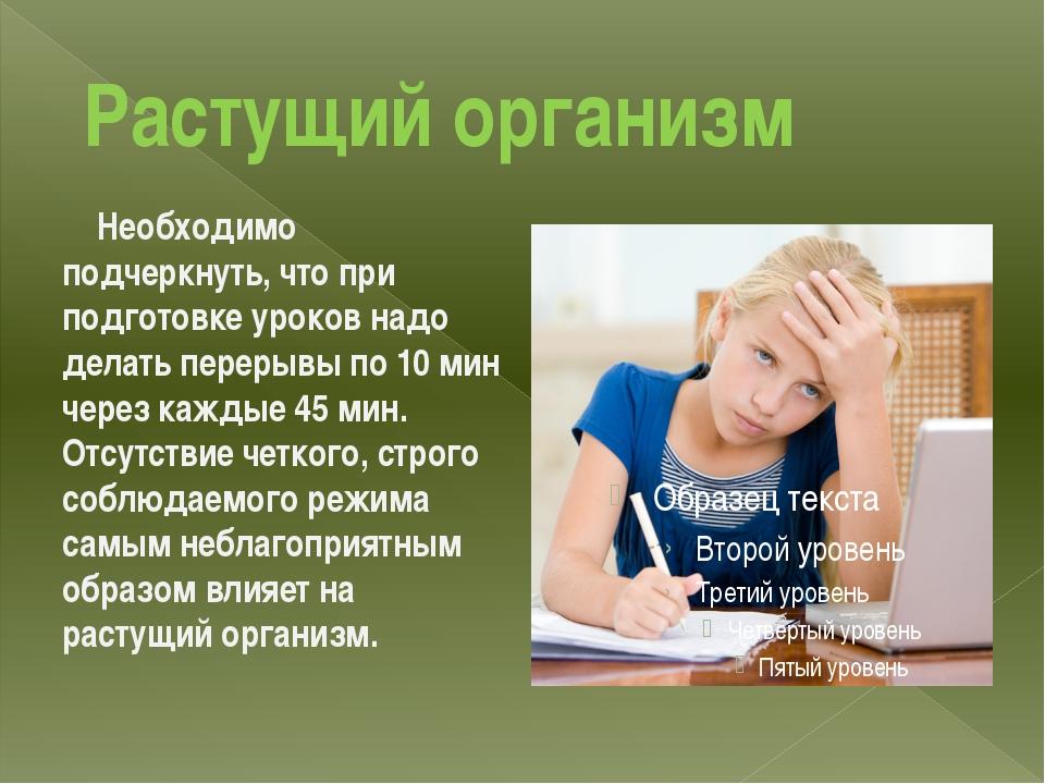 Растущий организм Необходимо подчеркнуть, что при подготовке уроков надо дел...