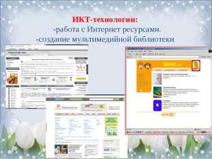 ИКТ-технологии: -работа с Интернет ресурсами. -создание мультимедийной биб