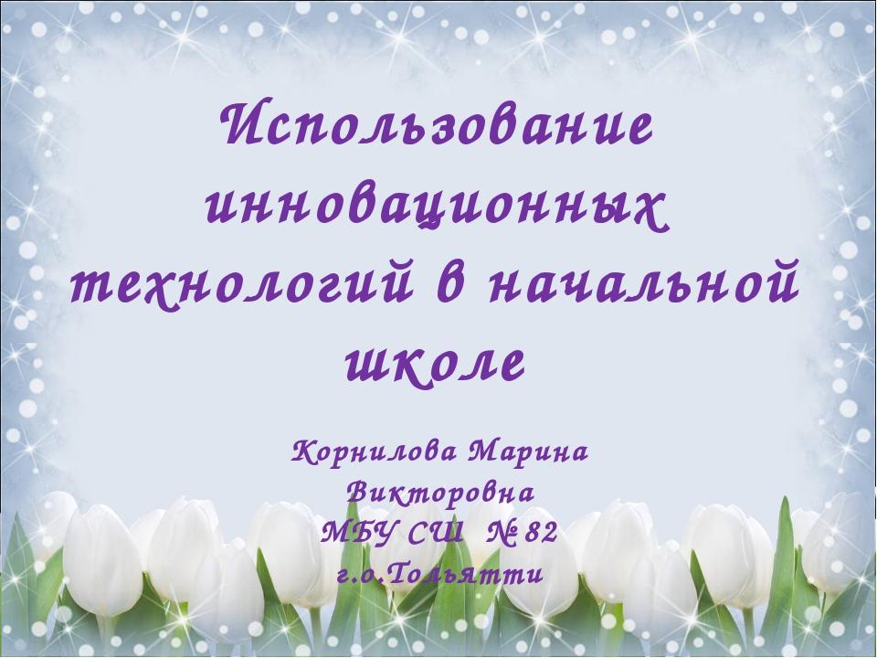 Использование инновационных технологий в начальной школе Корнилова Марина Ви...