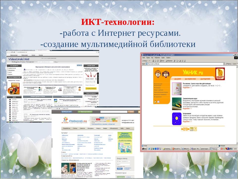 ИКТ-технологии: -работа с Интернет ресурсами. -создание мультимедийной биб...