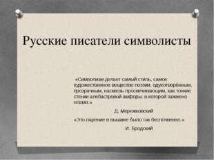 Русские писатели символисты «Символизм делает самый стиль, самое художественн