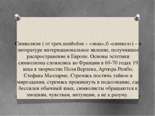 Символизм ( от греч.sumbolon – «знак»,б «символ») – в литературе интернациона