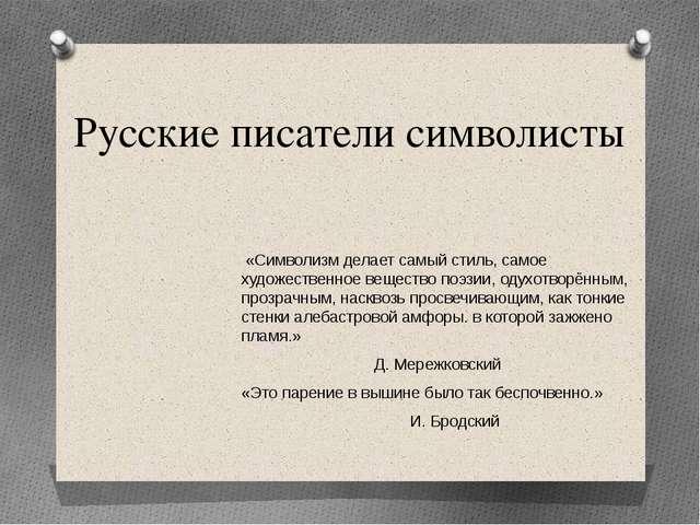 Русские писатели символисты «Символизм делает самый стиль, самое художественн...