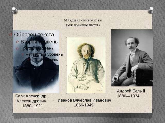 Младшие символисты (младосимволисты) Блок Александр Александрович 1880- 1921...