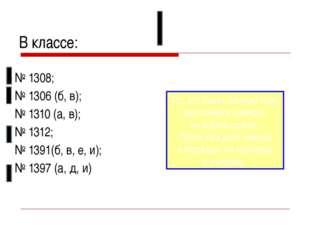 В классе: № 1308; № 1306 (б, в); № 1310 (а, в); № 1312; № 1391(б, в, е, и); №