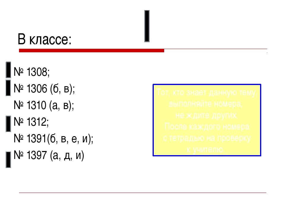 В классе: № 1308; № 1306 (б, в); № 1310 (а, в); № 1312; № 1391(б, в, е, и); №...