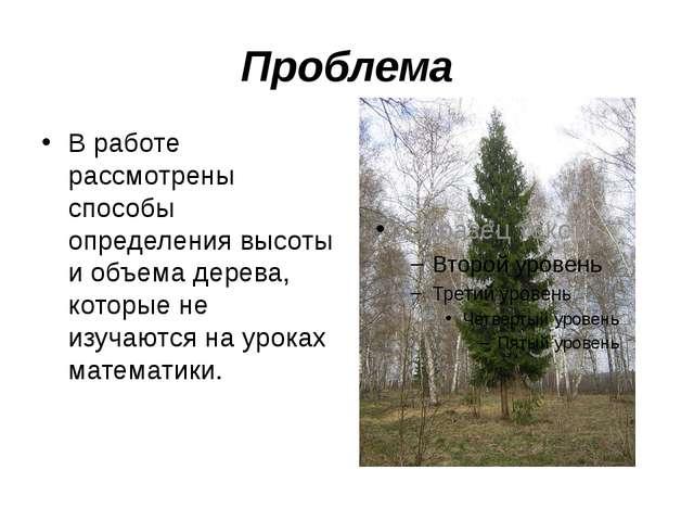Проблема В работе рассмотрены способы определения высоты и объема дерева, кот...