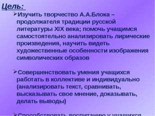 Цель: Изучить творчество А.А.Блока – продолжателя традиции русской литературы
