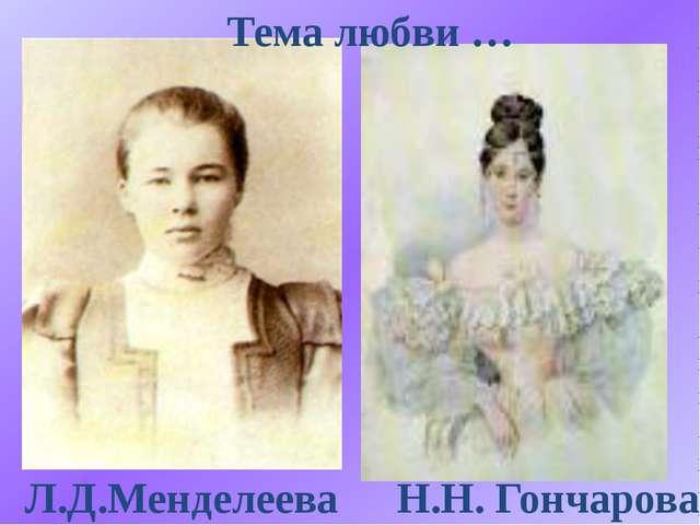 Н.Н. Гончарова Л.Д.Менделеева Тема любви …